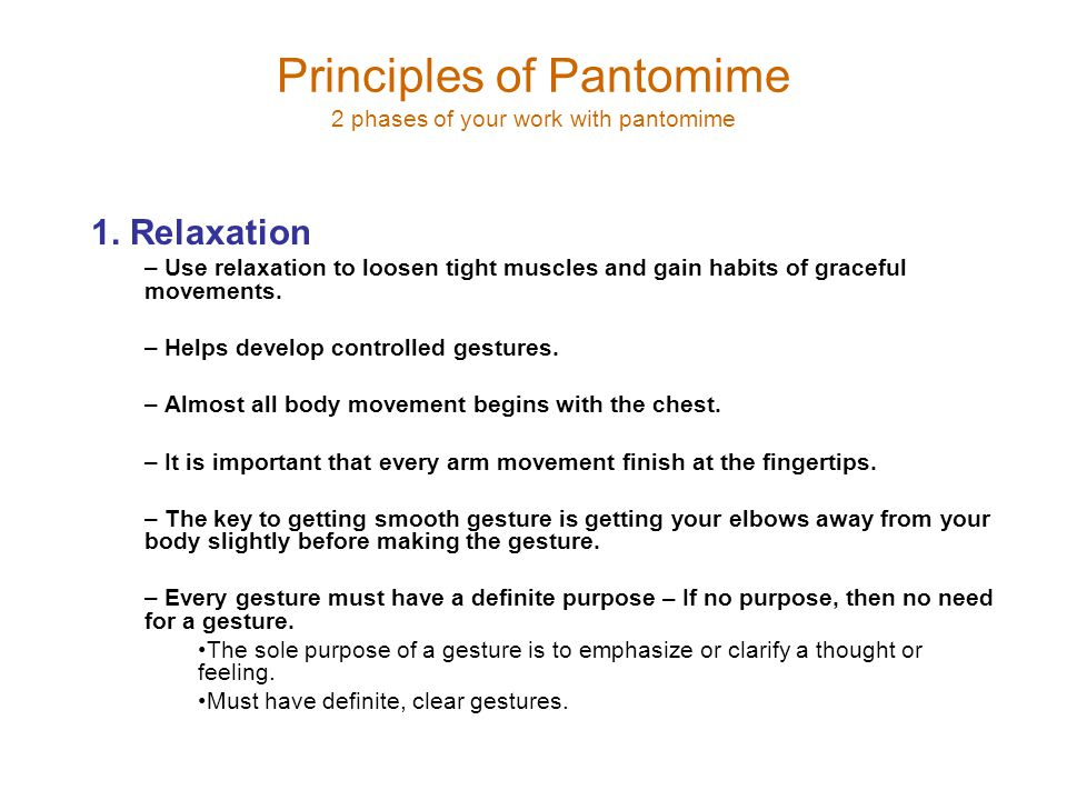 Principles of Pantomime 2 phases of your work with pantomime 1. Relaxation – Use relaxation to loosen tight muscles and gain habits of graceful moveme
