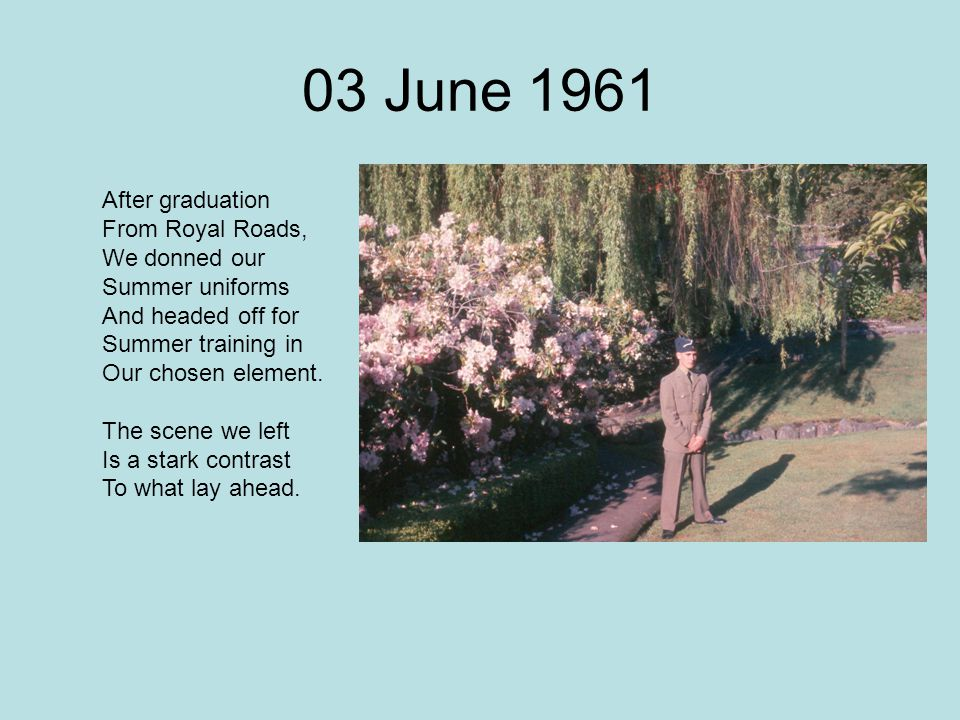 03 June 1961 After graduation From Royal Roads, We donned our Summer uniforms And headed off for Summer training in Our chosen element. The scene we l