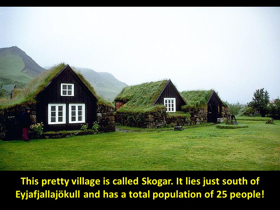 This pretty village is called Eyjafjallajökull and has a total population of 25 people! This pretty village is called Skogar. It lies just south of Ey