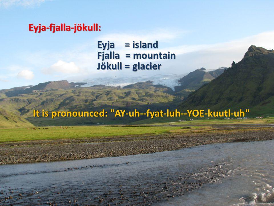 Eyja-fjalla-jökull: Eyja = island Fjalla = mountain Jökull = glacier It is pronounced: AY-uh--fyat-luh--YOE-kuutl-uh