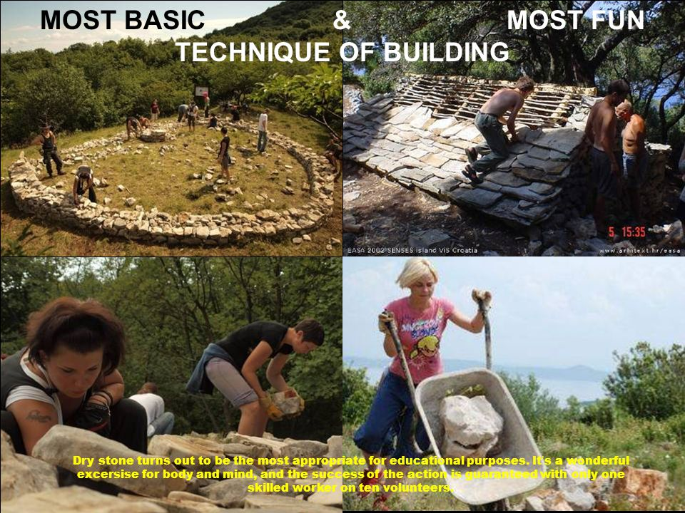 MOST BASIC & MOST FUN TECHNIQUE OF BUILDING Dry stone turns out to be the most appropriate for educational purposes. It ' s a wonderful excersise for