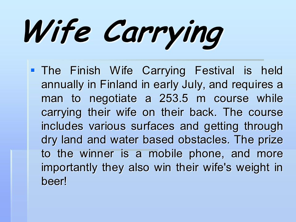 Wife Carrying  The Finish Wife Carrying Festival is held annually in Finland in early July, and requires a man to negotiate a 253.5 m course while carrying their wife on their back.