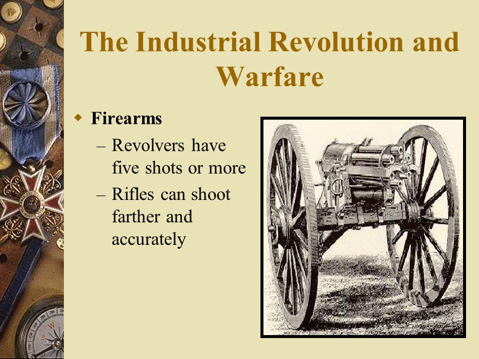 The Industrial Revolution and Warfare  Firearms – Revolvers have five shots or more – Rifles can shoot farther and accurately