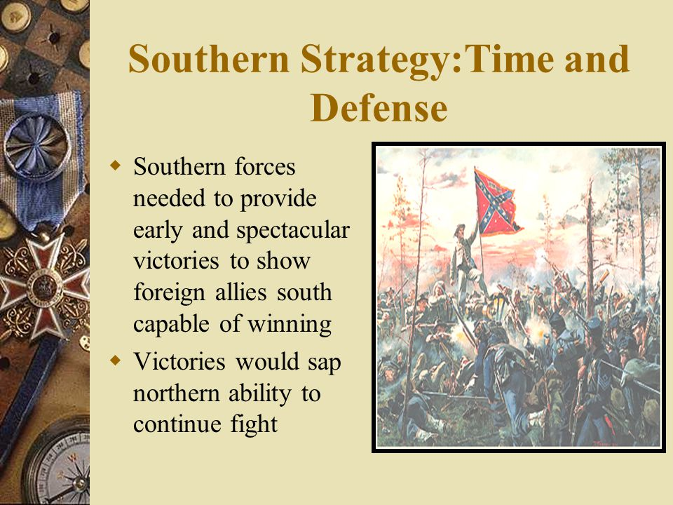 Southern Strategy:Time and Defense  Southern forces needed to provide early and spectacular victories to show foreign allies south capable of winning  Victories would sap northern ability to continue fight