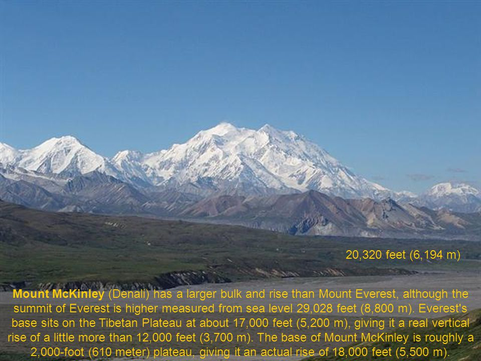 Mount McKinley or Denali ( The Great One ) in Alaska is the highest mountain peak in North America, at a height of approximately 20,320 feet (6,194 m) It is the centerpiece of Denali National Park.