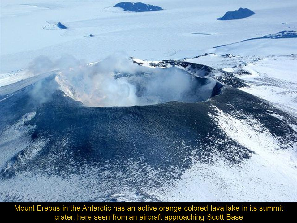 Mt. Erebus in Antarctica is southernmost active volcano in the world.