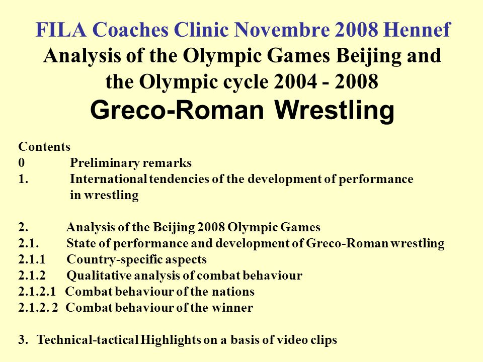 FILA Coaches Clinic Novembre 2008 Hennef Analysis of the Olympic Games Beijing and the Olympic cycle 2004 - 2008 Greco-Roman Wrestling Contents 0 Prel