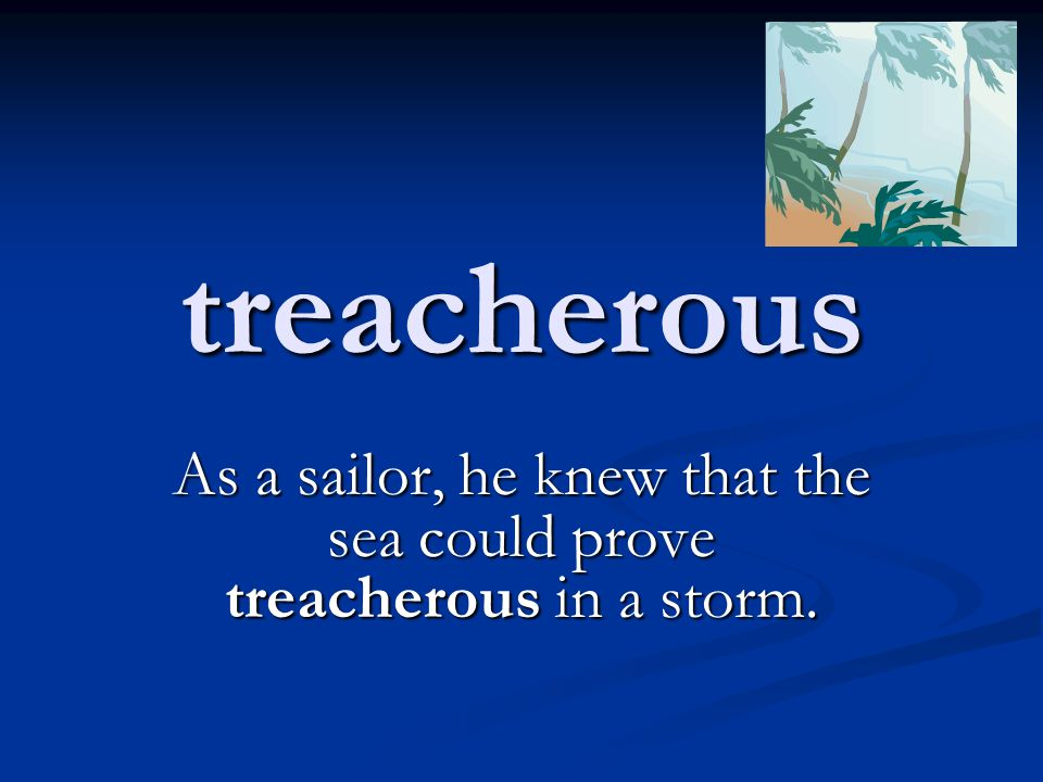 treacherous As a sailor, he knew that the sea could prove treacherous in a storm.