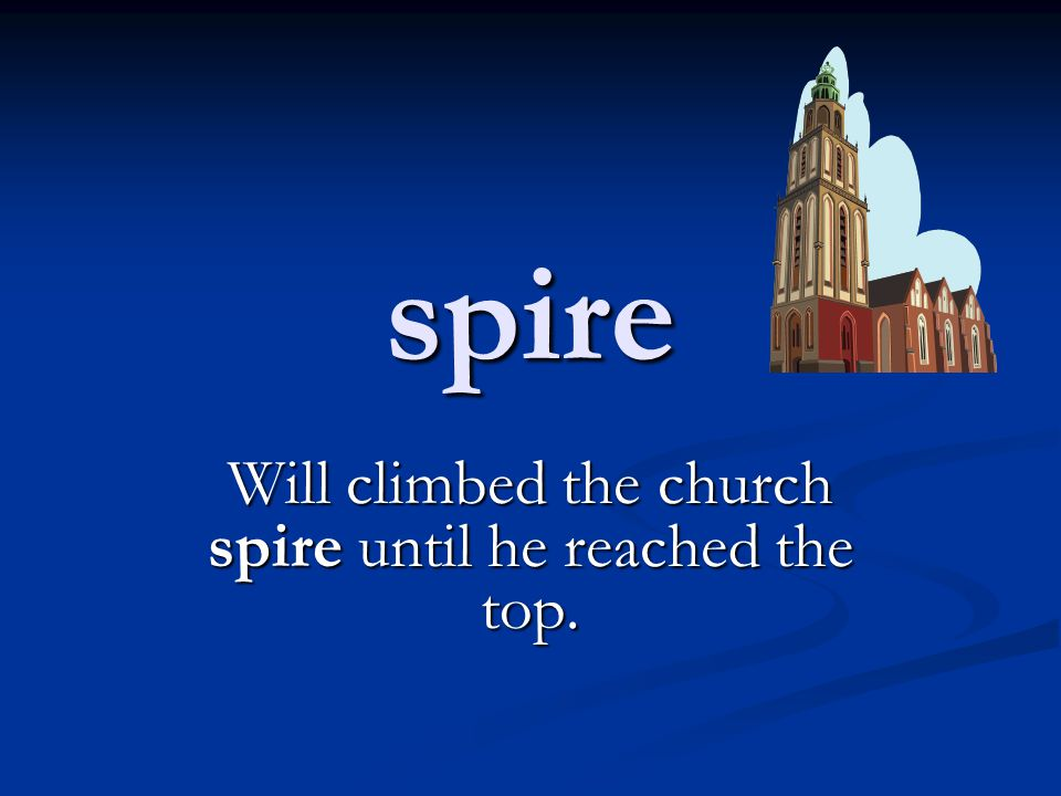 spire Will climbed the church spire until he reached the top.