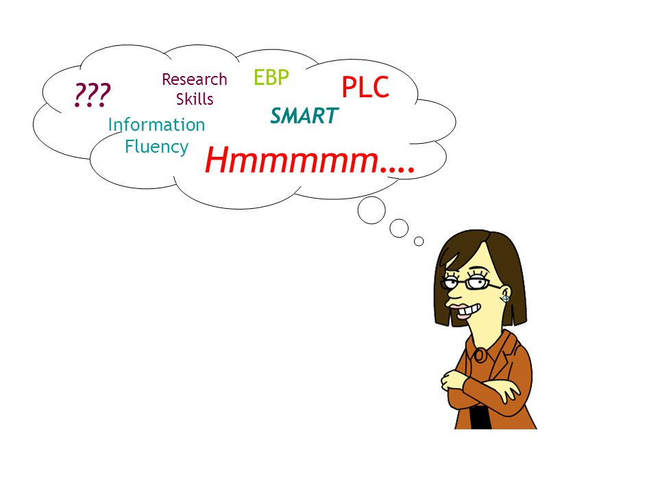 Hmmmmm…. PLC EBP Information Fluency Research Skills SMART ???