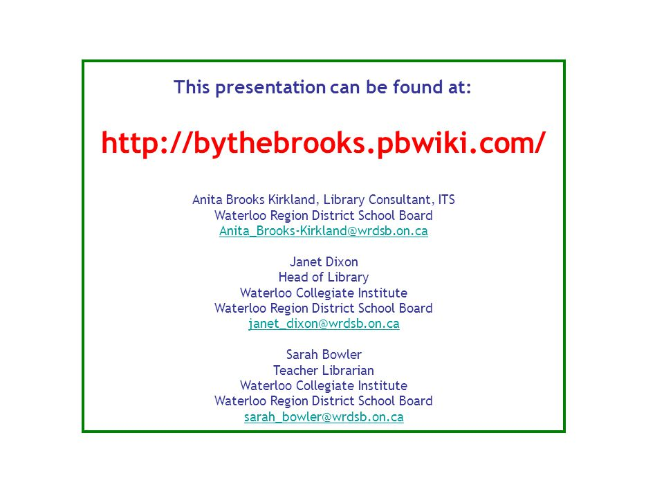 This presentation can be found at: http://bythebrooks.pbwiki.com/ Anita Brooks Kirkland, Library Consultant, ITS Waterloo Region District School Board Anita_Brooks-Kirkland@wrdsb.on.ca Janet Dixon Head of Library Waterloo Collegiate Institute Waterloo Region District School Board janet_dixon@wrdsb.on.ca Sarah Bowler Teacher Librarian Waterloo Collegiate Institute Waterloo Region District School Board sarah_bowler@wrdsb.on.ca