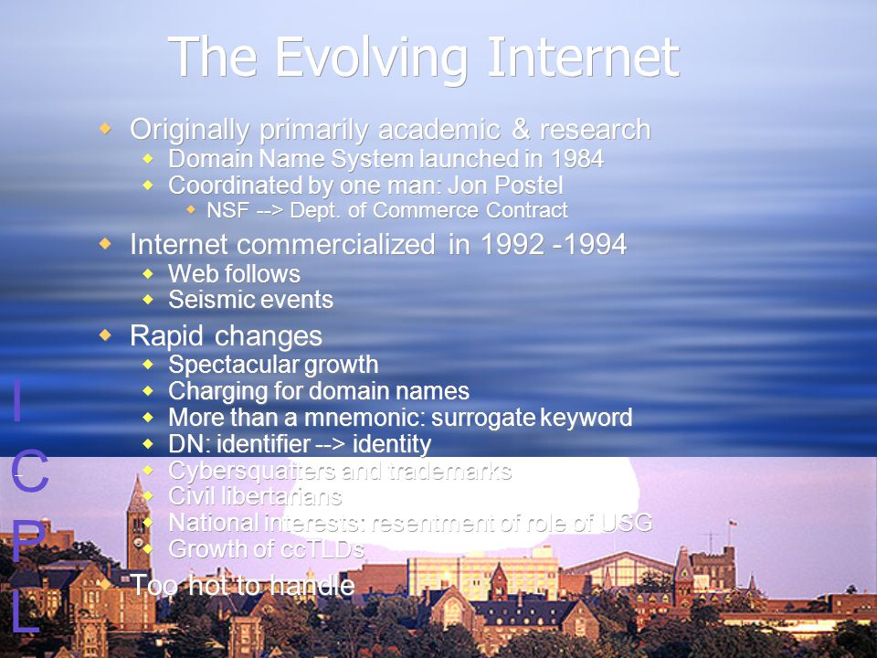 ICPLICPL The Evolving Internet  Originally primarily academic & research  Domain Name System launched in 1984  Coordinated by one man: Jon Postel  NSF --> Dept.