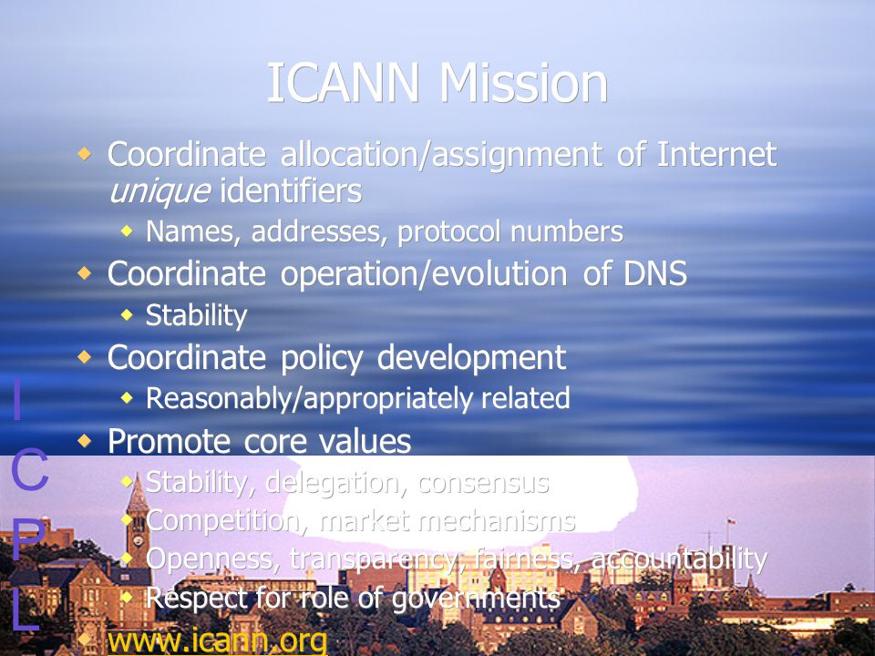 ICPLICPL ICANN Mission  Coordinate allocation/assignment of Internet unique identifiers  Names, addresses, protocol numbers  Coordinate operation/evolution of DNS  Stability  Coordinate policy development  Reasonably/appropriately related  Promote core values  Stability, delegation, consensus  Competition, market mechanisms  Openness, transparency, fairness, accountability  Respect for role of governments  www.icann.org www.icann.org  Coordinate allocation/assignment of Internet unique identifiers  Names, addresses, protocol numbers  Coordinate operation/evolution of DNS  Stability  Coordinate policy development  Reasonably/appropriately related  Promote core values  Stability, delegation, consensus  Competition, market mechanisms  Openness, transparency, fairness, accountability  Respect for role of governments  www.icann.org www.icann.org