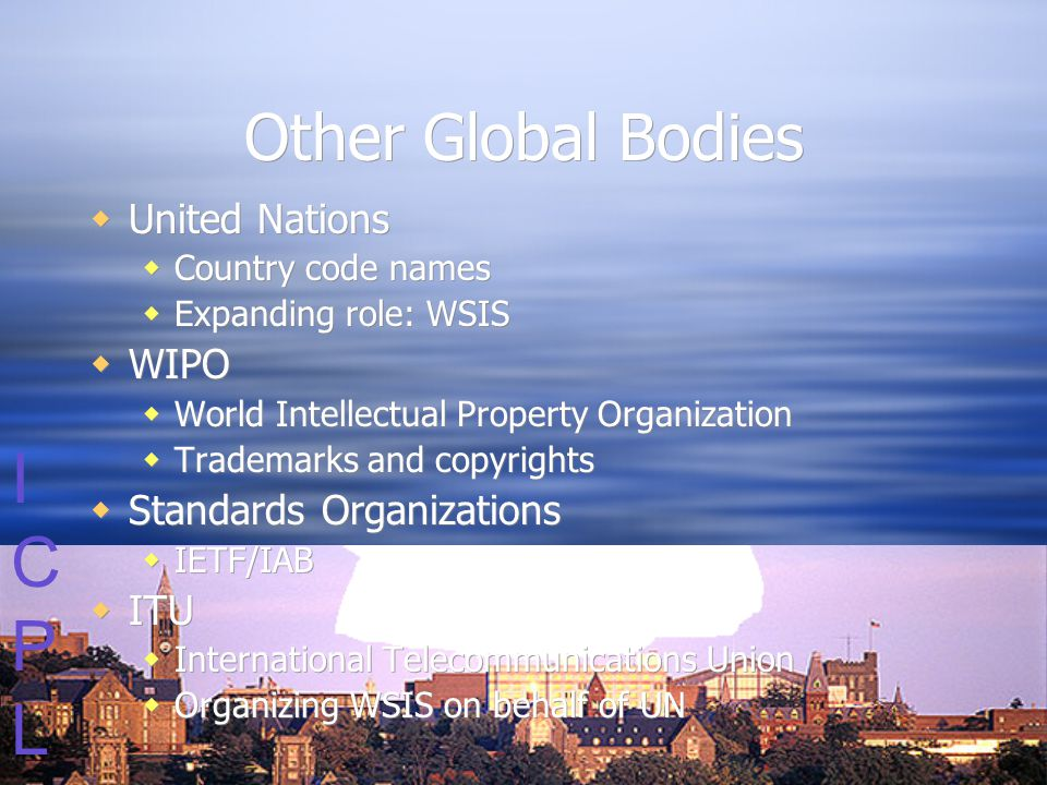 ICPLICPL Other Global Bodies  United Nations  Country code names  Expanding role: WSIS  WIPO  World Intellectual Property Organization  Trademarks and copyrights  Standards Organizations  IETF/IAB  ITU  International Telecommunications Union  Organizing WSIS on behalf of UN  United Nations  Country code names  Expanding role: WSIS  WIPO  World Intellectual Property Organization  Trademarks and copyrights  Standards Organizations  IETF/IAB  ITU  International Telecommunications Union  Organizing WSIS on behalf of UN