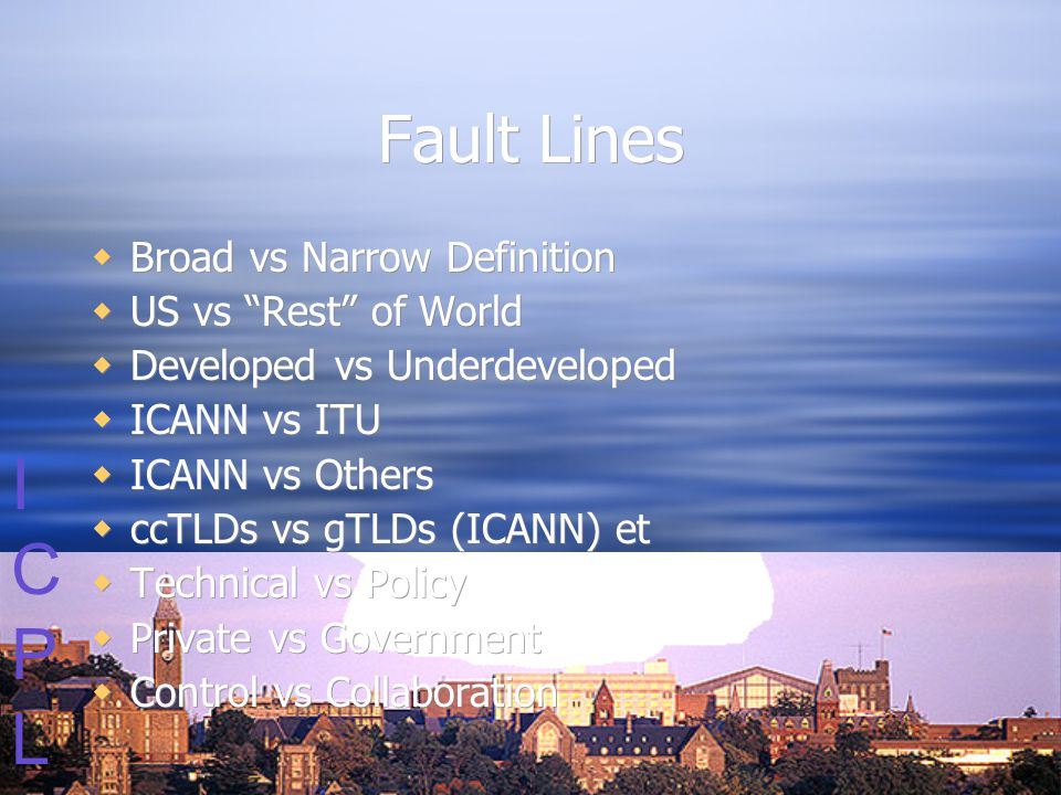ICPLICPL Fault Lines  Broad vs Narrow Definition  US vs Rest of World  Developed vs Underdeveloped  ICANN vs ITU  ICANN vs Others  ccTLDs vs gTLDs (ICANN) et  Technical vs Policy  Private vs Government  Control vs Collaboration