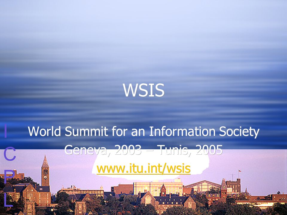 ICPLICPL WSIS World Summit for an Information Society Geneva, 2003 – Tunis, 2005 www.itu.int/wsis World Summit for an Information Society Geneva, 2003 – Tunis, 2005 www.itu.int/wsis