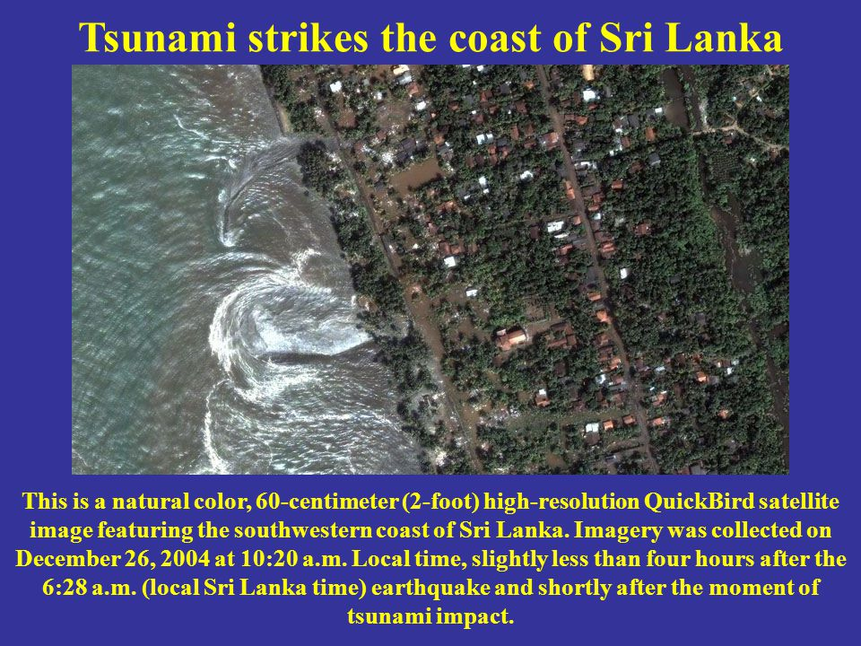Tsunami strikes the coast of Sri Lanka This is a natural color, 60-centimeter (2-foot) high-resolution QuickBird satellite image featuring the southwestern coast of Sri Lanka.