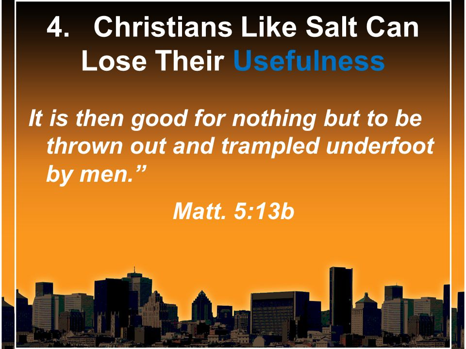 4.Christians Like Salt Can Lose Their Usefulness It is then good for nothing but to be thrown out and trampled underfoot by men. Matt.