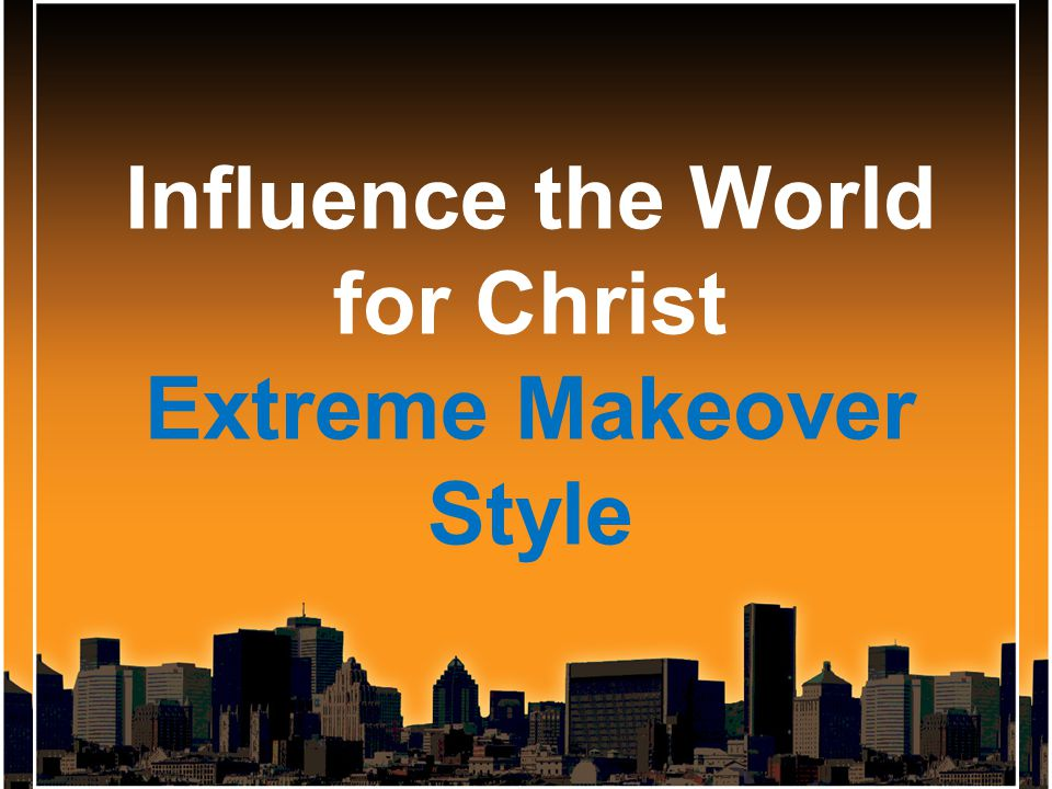 Influence the World for Christ Extreme Makeover Style