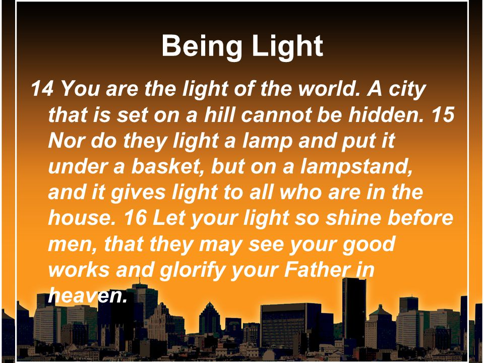 Being Light 14 You are the light of the world. A city that is set on a hill cannot be hidden.