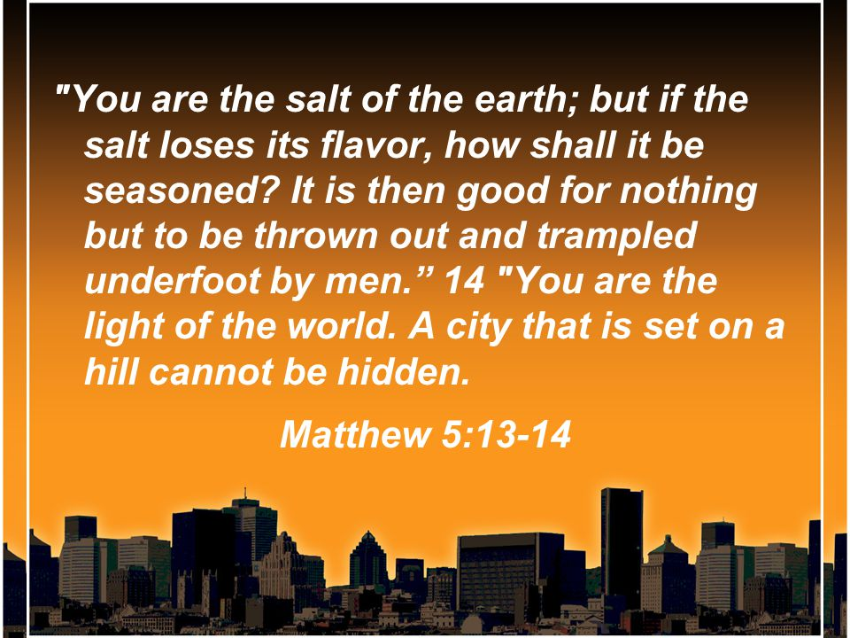 You are the salt of the earth; but if the salt loses its flavor, how shall it be seasoned.