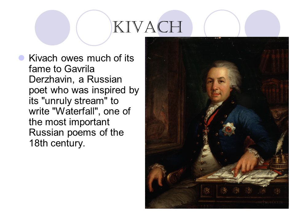 Kivach owes much of its fame to Gavrila Derzhavin, a Russian poet who was inspired by its unruly stream to write Waterfall , one of the most important Russian poems of the 18th century.