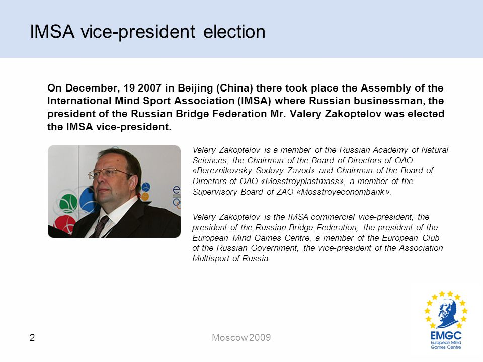 2 Moscow 2009 IMSA vice-president election On December, 19 2007 in Beijing (China) there took place the Assembly of the International Mind Sport Association (IMSA) where Russian businessman, the president of the Russian Bridge Federation Mr.