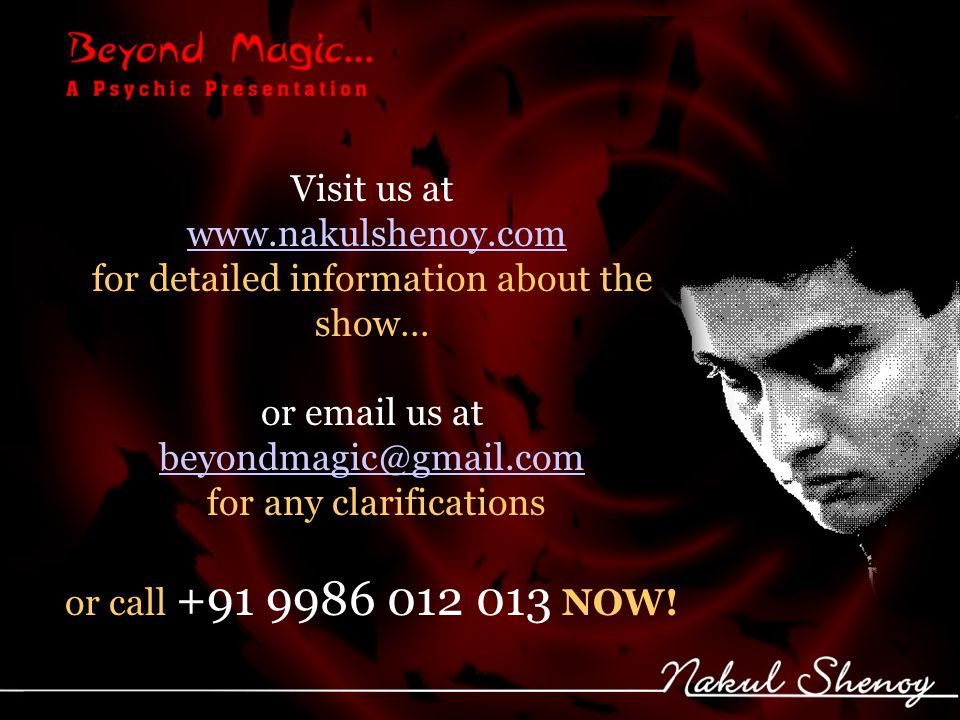 Visit us at www.nakulshenoy.com for detailed information about the show… or email us at beyondmagic@gmail.com for any clarifications beyondmagic@gmail.com or call +91 9986 012 013 NOW!