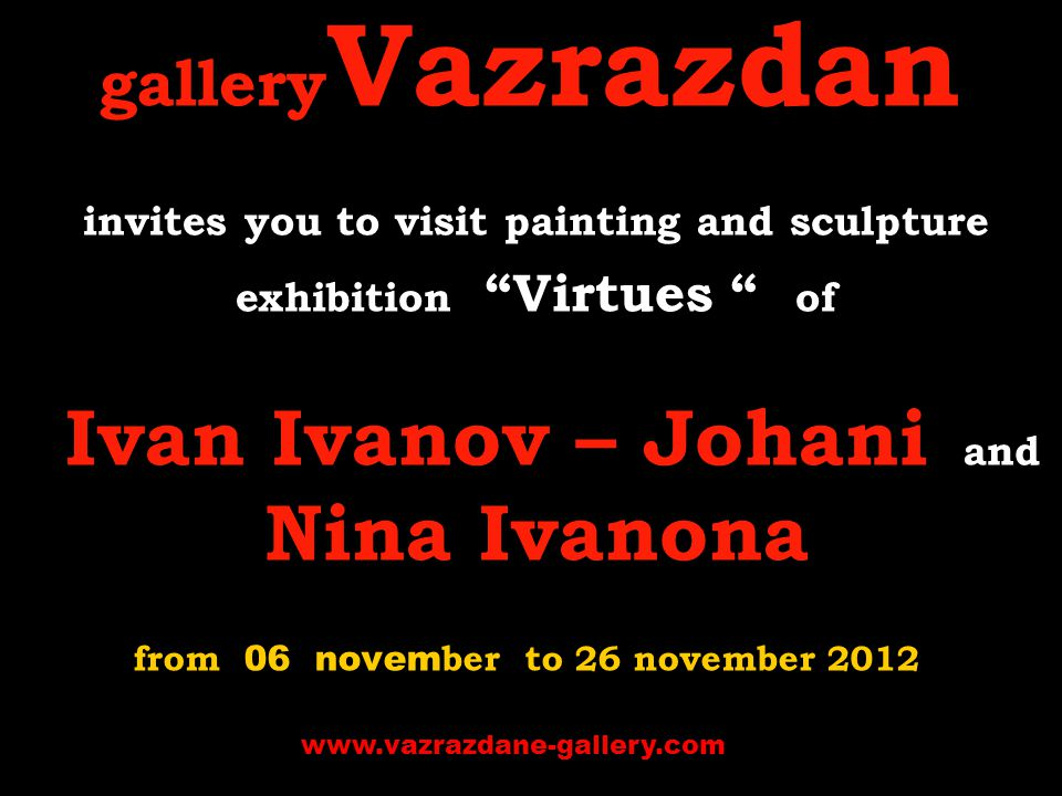 gallery Vazrazdan invites you to visit p ainting and sculpture exhibition Virtues of Ivan Ivanov – Johani and Nina Ivanona from 06 novem ber to 26 november 2012 www.vazrazdane-gallery.com