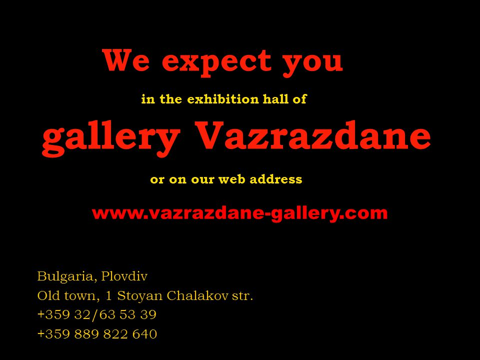 We expect you in the exhibition hall of gallery Vazrazdane or on our web address Bulgaria, Plovdiv Old town, 1 Stoyan Chalakov str. +359 32/63 53 39 +