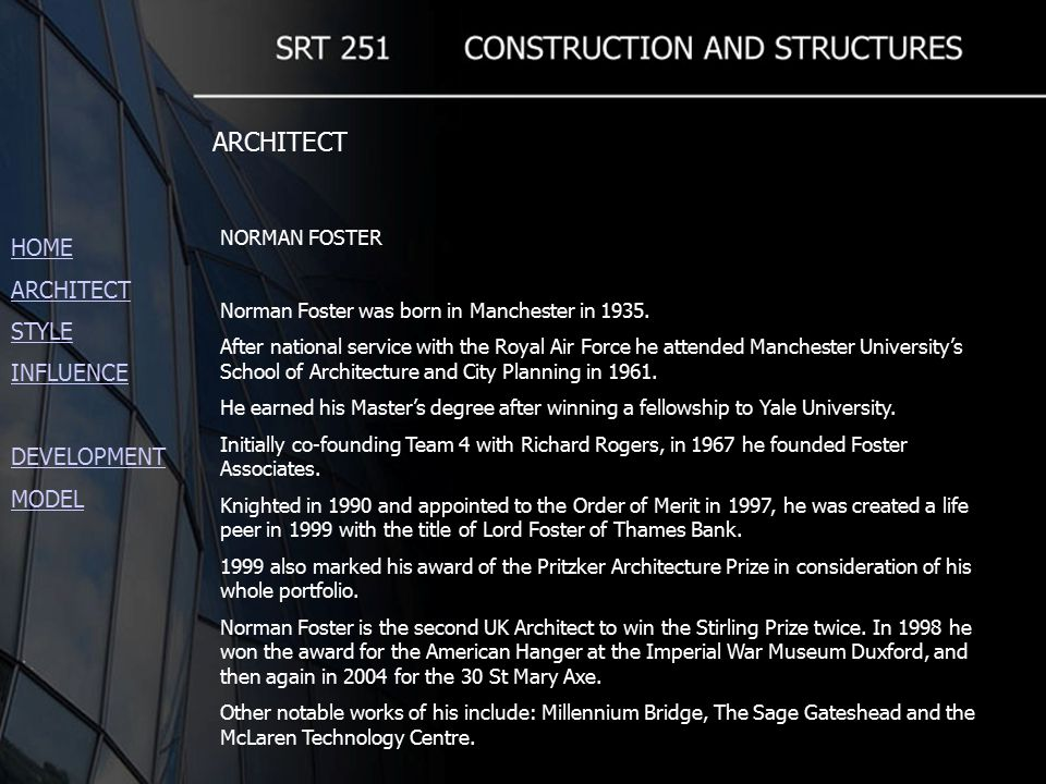 HOME ARCHITECT STYLE INFLUENCE DEVELOPMENT MODEL ARCHITECT NORMAN FOSTER Norman Foster was born in Manchester in 1935.