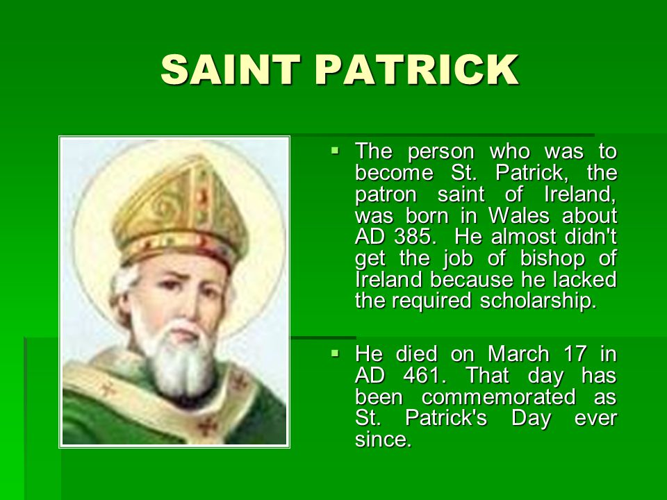 SAINT PATRICK  The person who was to become St. Patrick, the patron saint of Ireland, was born in Wales about AD 385. He almost didn't get the job of