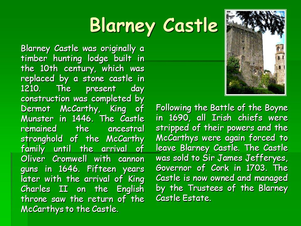 Blarney Castle Blarney Castle was originally a timber hunting lodge built in the 10th century, which was replaced by a stone castle in 1210.