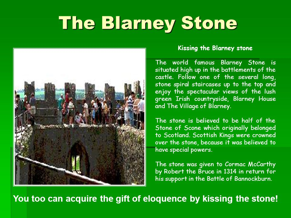 The Blarney Stone  Kissing the Blarney stone The world famous Blarney Stone is situated high up in the battlements of the castle.