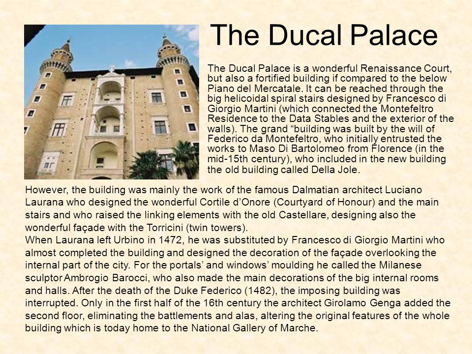 The Ducal Palace However, the building was mainly the work of the famous Dalmatian architect Luciano Laurana who designed the wonderful Cortile d'Onore (Courtyard of Honour) and the main stairs and who raised the linking elements with the old Castellare, designing also the wonderful façade with the Torricini (twin towers).