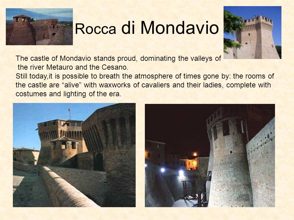 Rocca di Mondavio The castle of Mondavio stands proud, dominating the valleys of the river Metauro and the Cesano. Still today,it is possible to breat