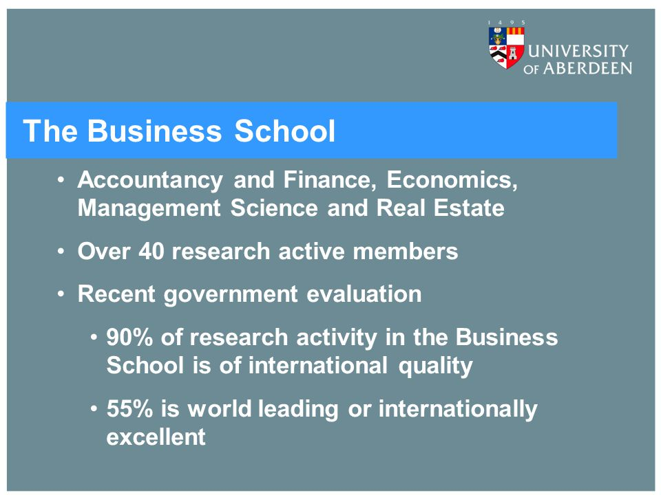 The Business School Accountancy and Finance, Economics, Management Science and Real Estate Over 40 research active members Recent government evaluatio