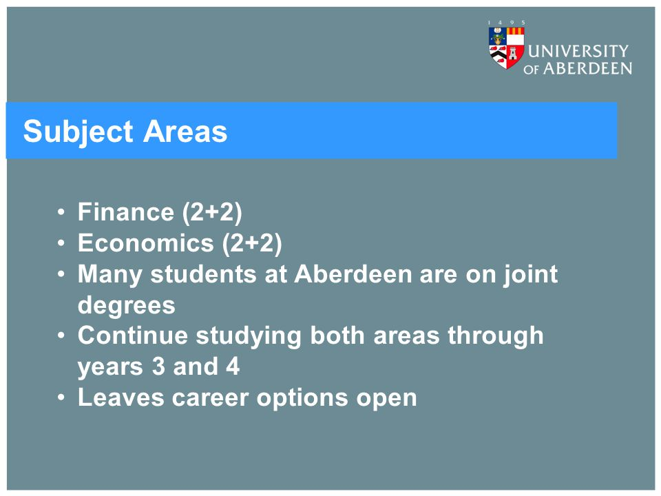Subject Areas Finance (2+2) Economics (2+2) Many students at Aberdeen are on joint degrees Continue studying both areas through years 3 and 4 Leaves c