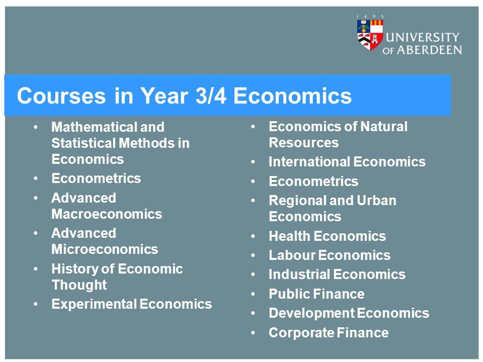Courses in Year 3/4 Economics Mathematical and Statistical Methods in Economics Econometrics Advanced Macroeconomics Advanced Microeconomics History o
