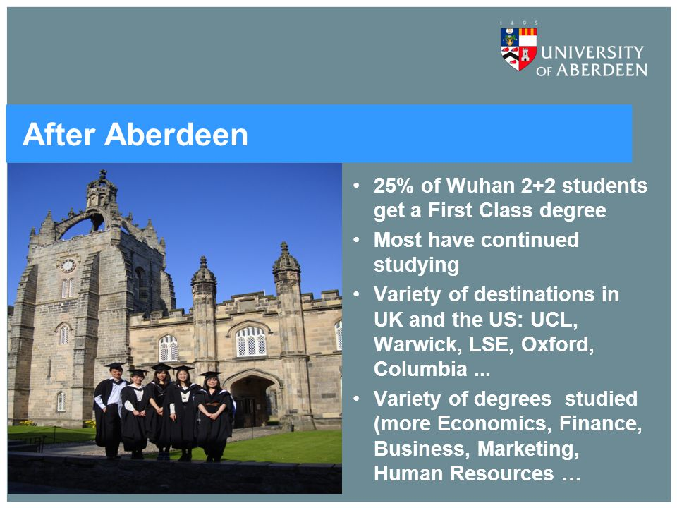After Aberdeen 25% of Wuhan 2+2 students get a First Class degree Most have continued studying Variety of destinations in UK and the US: UCL, Warwick,