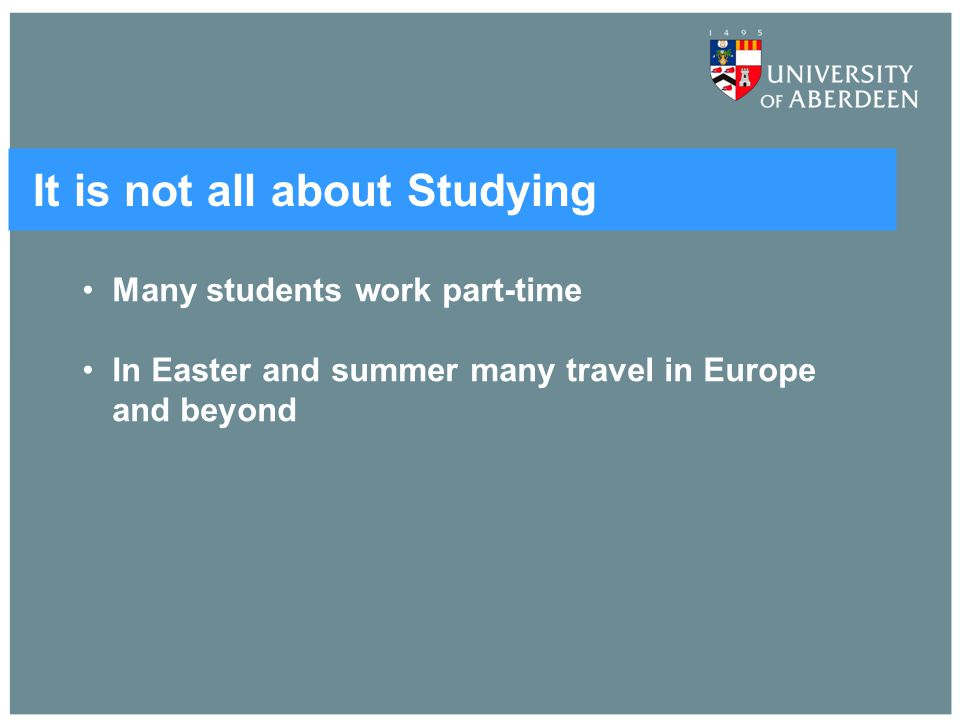 It is not all about Studying Many students work part-time In Easter and summer many travel in Europe and beyond
