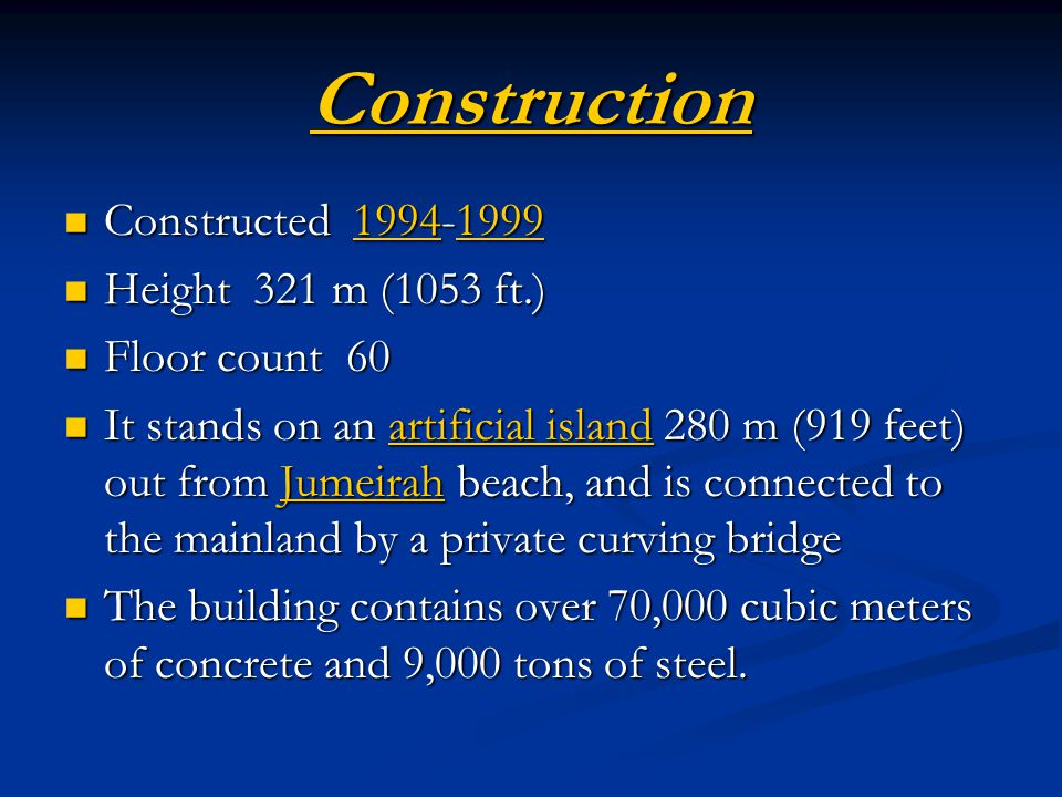 Construction Constructed 1994-1999 Constructed 1994-19991994199919941999 Height 321 m (1053 ft.) Height 321 m (1053 ft.) Floor count 60 Floor count 60 It stands on an artificial island 280 m (919 feet) out from Jumeirah beach, and is connected to the mainland by a private curving bridge It stands on an artificial island 280 m (919 feet) out from Jumeirah beach, and is connected to the mainland by a private curving bridgeartificial islandJumeirahartificial islandJumeirah The building contains over 70,000 cubic meters of concrete and 9,000 tons of steel.