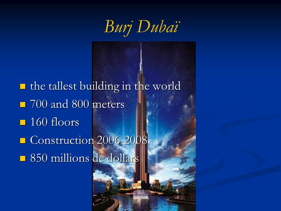 Burj Dubaï the tallest building in the world the tallest building in the world 700 and 800 meters 700 and 800 meters 160 floors 160 floors Construction 2006-2008 Construction 2006-2008 850 millions de dollars 850 millions de dollars
