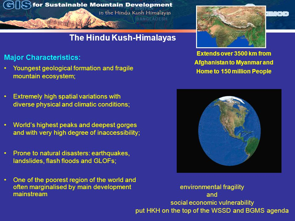 The Hindu Kush-Himalayas Extends over 3500 km from Afghanistan to Myanmar and Home to 150 million People Major Characteristics: Youngest geological formation and fragile mountain ecosystem; Extremely high spatial variations with diverse physical and climatic conditions; World's highest peaks and deepest gorges and with very high degree of inaccessibility; Prone to natural disasters: earthquakes, landslides, flash floods and GLOFs; One of the poorest region of the world and often marginalised by main development mainstream environmental fragility and social economic vulnerability put HKH on the top of the WSSD and BGMS agenda