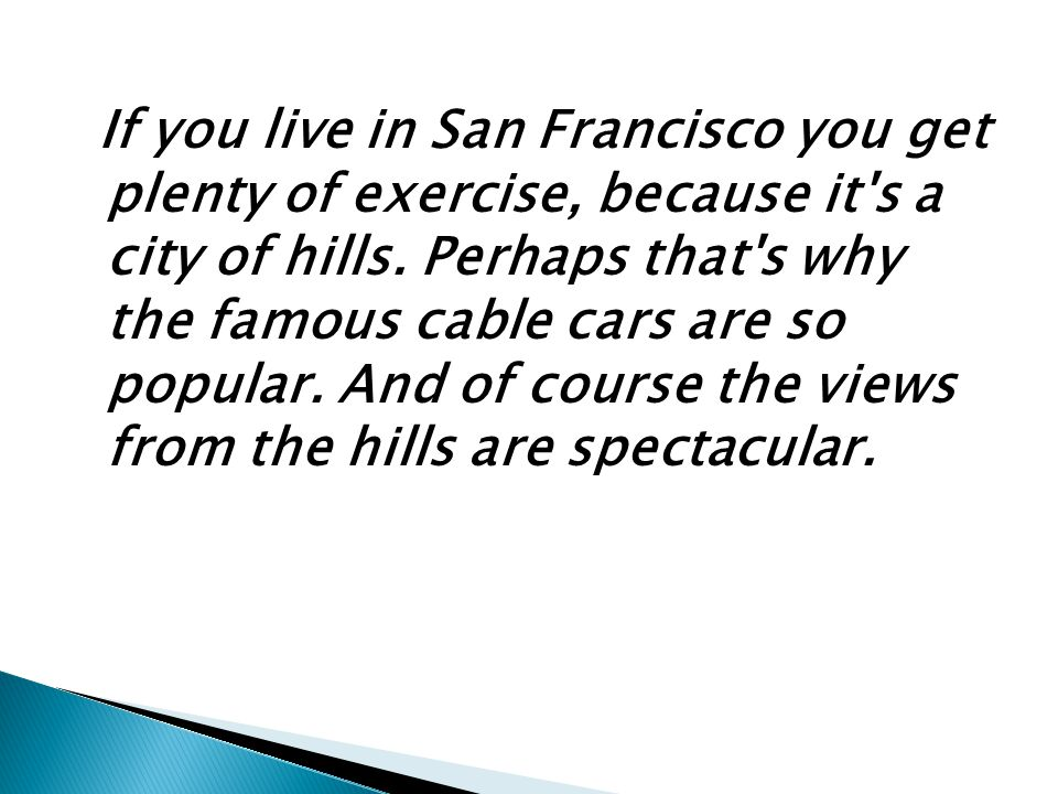If you live in San Francisco you get plenty of exercise, because it's a city of hills. Perhaps that's why the famous cable cars are so popular. And of