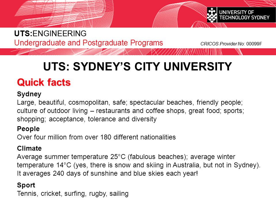 UTS:ENGINEERING CRICOS Provider No: 00099F UTS: SYDNEY'S CITY UNIVERSITY  Location  right next to central station; largest footprint of any organisation in Sydney CBD  Facilities  anything not already on campus is just next door or around the corner  Quality of Teaching & Learning  The only Sydney metropolitan university to be ranked in top performance band in Australian Government Rankings  Won 2 out of 10 Carrick Learning Institute (Australian Government) grants awarded to only 7 universities Australia wide in 2006  Won many major awards in many different faculties, including engineering  Roots are in a teaching only institution  Links to Industry - Focus on the real-world  Many research projects with industry partners  Major industry and community input on courses and curriculum  Relatively New University  Only 20 years young; still adaptable to change UTS:ENGINEERING Undergraduate and Postgraduate Programs CRICOS Provider No: 00099F What's different about UTS ?