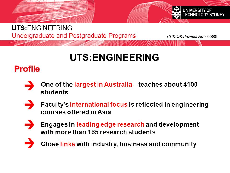 UTS:ENGINEERING CRICOS Provider No: 00099F or contact: UTS: International Faculty of Engineering Phone: +61 3 9627 4816Phone: +61 2 9514 2666 Fax: +61 2 9514 1530Fax: +61 2 9514 7803 Email: international@uts.edu.auEmail: engineering@uts.edu.auinternational@uts.edu.auengineering@uts.edu.au Internet: www.uts.edu.au/international/ Internet: www.eng.uts.edu.au/www.uts.edu.au/international/www.eng.uts.edu.au/ PO Box 123, Broadway NSW 2007 AUSTRALIA or ask your agent if you would like to know more about UTS engineering courses Pick up a brochure from your UTS agent The Faculty attempts to ensure that the information contained in this presentation is correct as at June 2007.