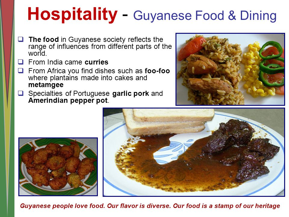  The food in Guyanese society reflects the range of influences from different parts of the world.  From India came curries  From Africa you find di