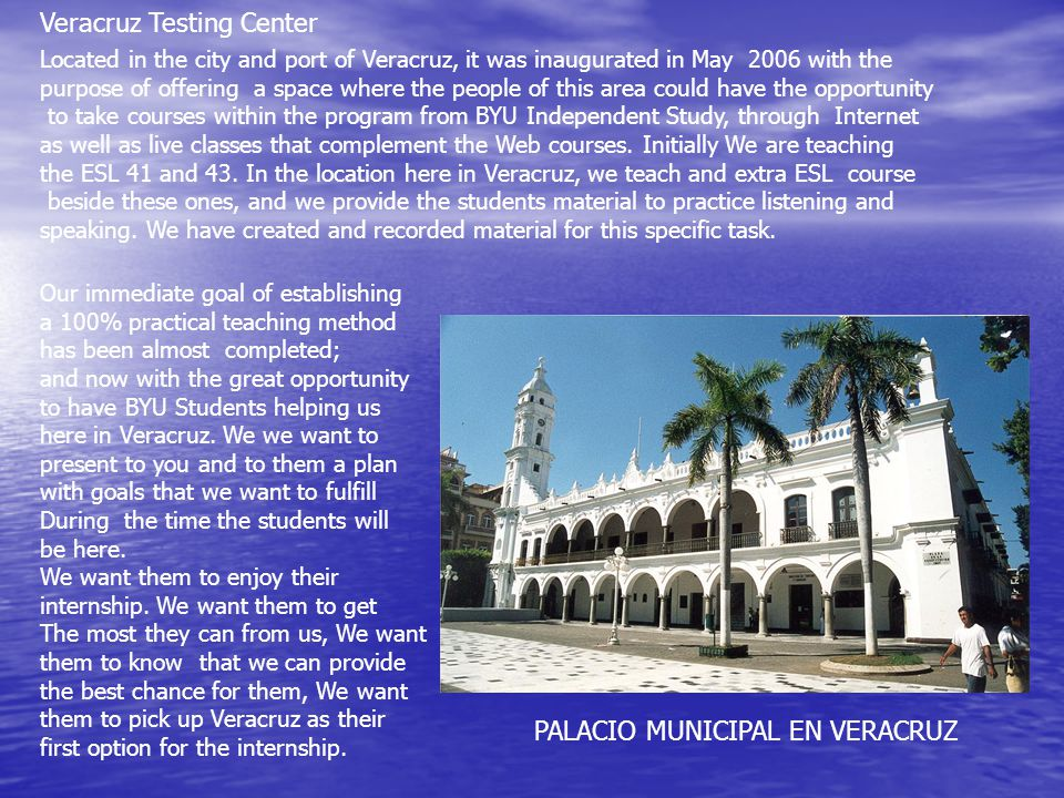 Veracruz Testing Center Located in the city and port of Veracruz, it was inaugurated in May 2006 with the purpose of offering a space where the people of this area could have the opportunity to take courses within the program from BYU Independent Study, through Internet as well as live classes that complement the Web courses.