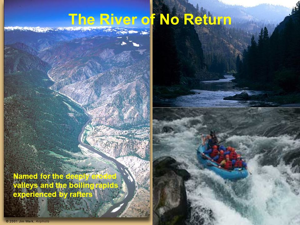 The River of No Return Named for the deeply eroded valleys and the boiling rapids experienced by rafters